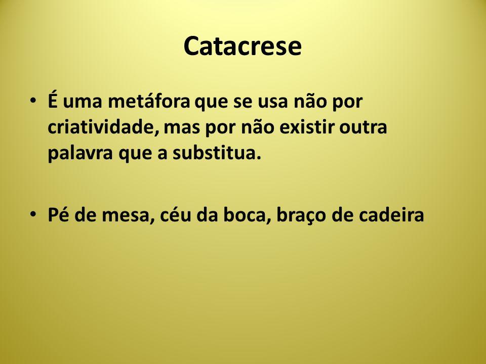 Catacrese É uma metáfora que se usa não por criatividade, mas por não existir outra palavra que a substitua.