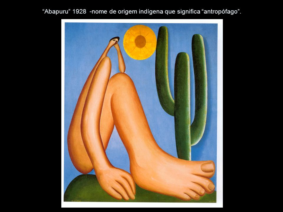 Abapuru 1928 -nome de origem indígena que significa antropófago .