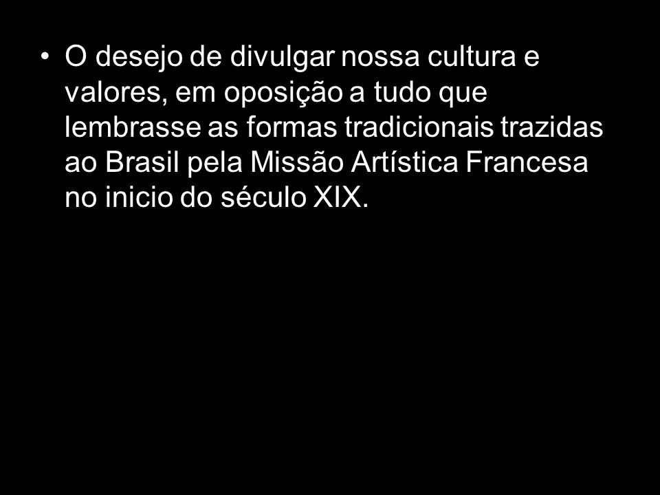 O desejo de divulgar nossa cultura e valores, em oposição a tudo que lembrasse as formas tradicionais trazidas ao Brasil pela Missão Artística Francesa no inicio do século XIX.