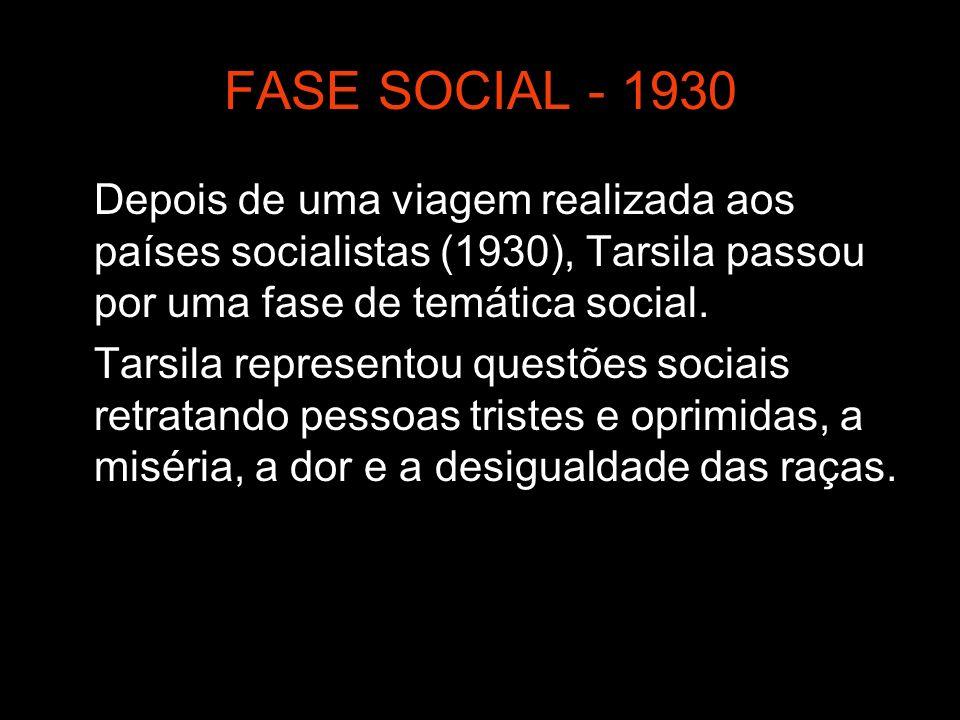 FASE SOCIAL - 1930 Depois de uma viagem realizada aos países socialistas (1930), Tarsila passou por uma fase de temática social.