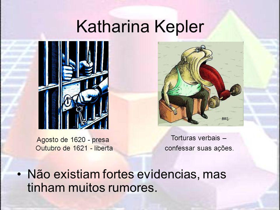 Katharina Kepler Não existiam fortes evidencias, mas tinham muitos rumores.