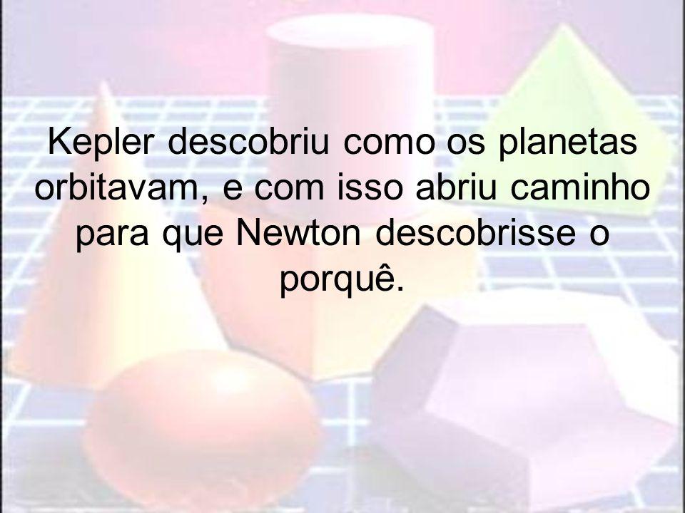 Kepler descobriu como os planetas orbitavam, e com isso abriu caminho para que Newton descobrisse o porquê.