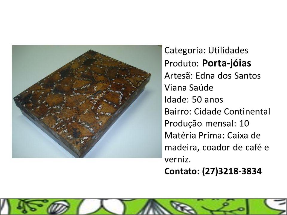 Categoria: Utilidades Produto: Porta-jóias Artesã: Edna dos Santos Viana Saúde Idade: 50 anos Bairro: Cidade Continental Produção mensal: 10 Matéria Prima: Caixa de madeira, coador de café e verniz.
