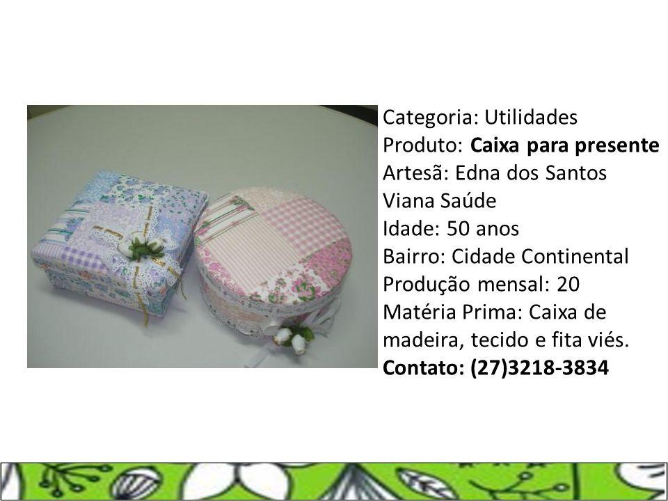 Categoria: Utilidades Produto: Caixa para presente Artesã: Edna dos Santos Viana Saúde Idade: 50 anos Bairro: Cidade Continental Produção mensal: 20 Matéria Prima: Caixa de madeira, tecido e fita viés.