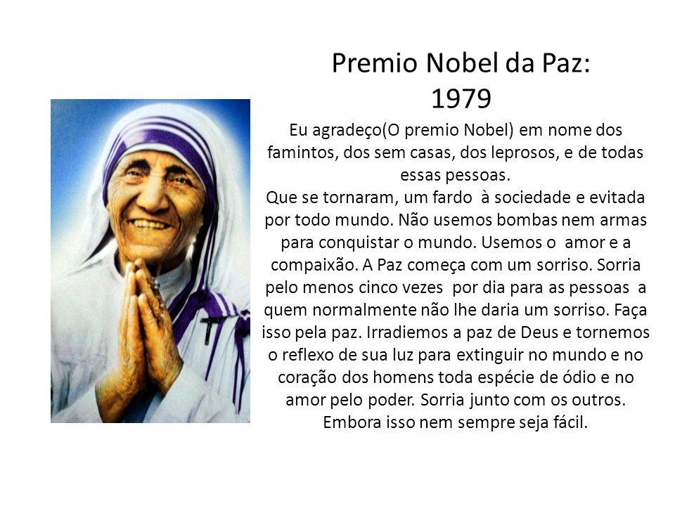 Premio Nobel da Paz: 1979. Eu agradeço(O premio Nobel) em nome dos famintos, dos sem casas, dos leprosos, e de todas essas pessoas.