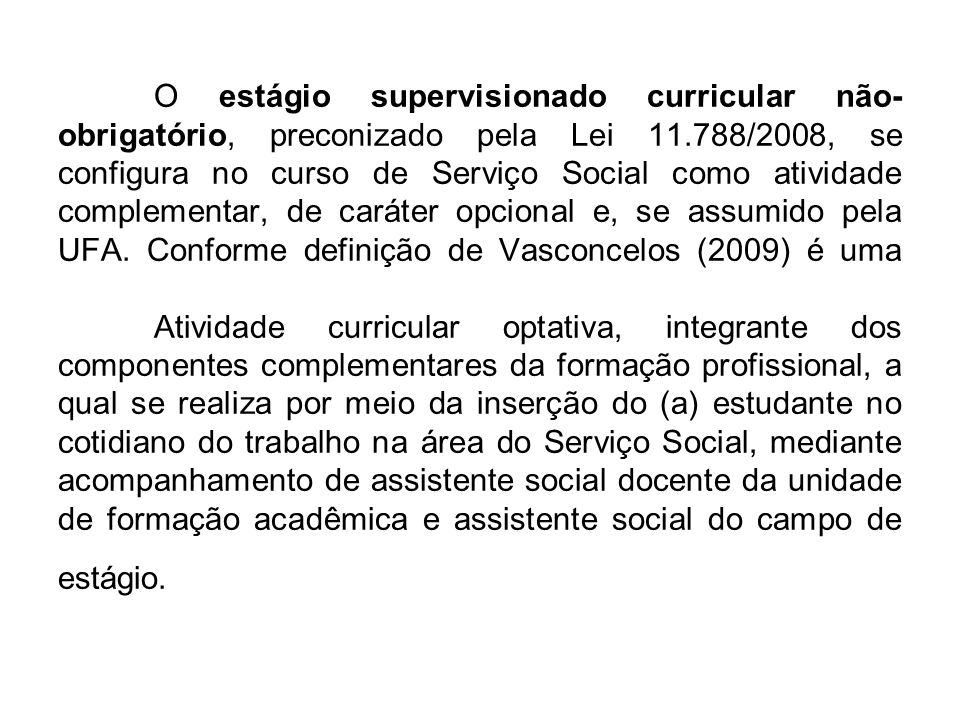 O estágio supervisionado curricular não-obrigatório, preconizado pela Lei 11.788/2008, se configura no curso de Serviço Social como atividade complementar, de caráter opcional e, se assumido pela UFA.