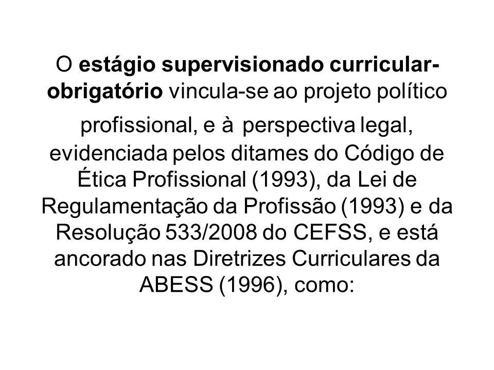 O estágio supervisionado curricular-obrigatório vincula-se ao projeto político profissional, e à perspectiva legal, evidenciada pelos ditames do Código de Ética Profissional (1993), da Lei de Regulamentação da Profissão (1993) e da Resolução 533/2008 do CEFSS, e está ancorado nas Diretrizes Curriculares da ABESS (1996), como: