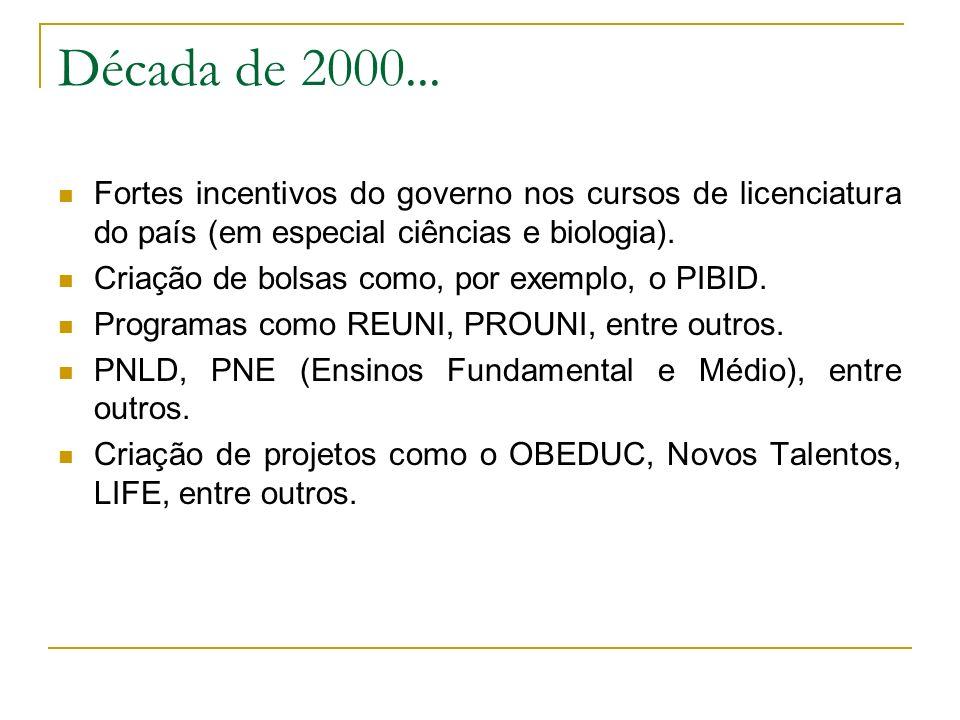 Década de 2000... Fortes incentivos do governo nos cursos de licenciatura do país (em especial ciências e biologia).