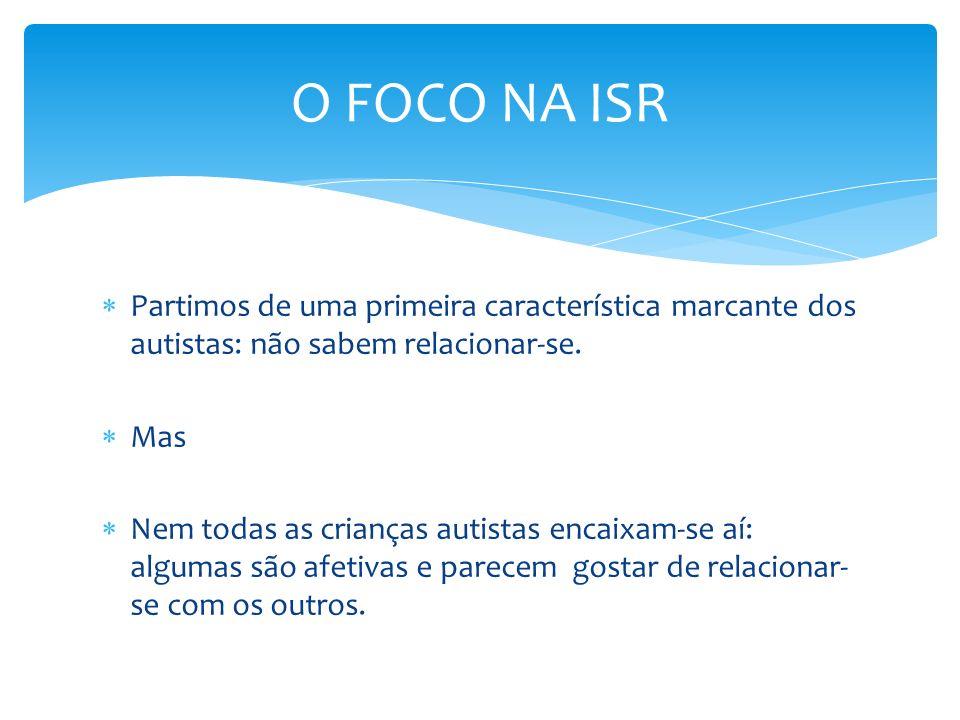 O FOCO NA ISRPartimos de uma primeira característica marcante dos autistas: não sabem relacionar-se.
