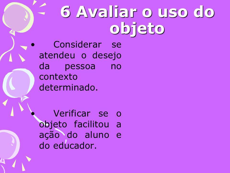 6 Avaliar o uso do objeto Considerar se atendeu o desejo da pessoa no contexto determinado.