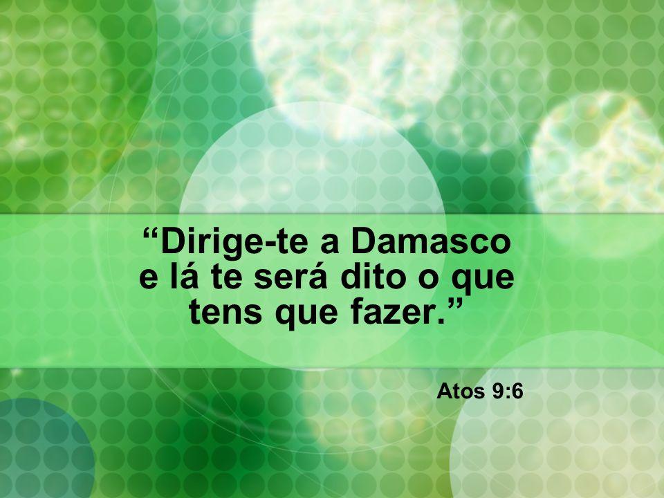 Dirige-te a Damasco e lá te será dito o que tens que fazer. Atos 9:6