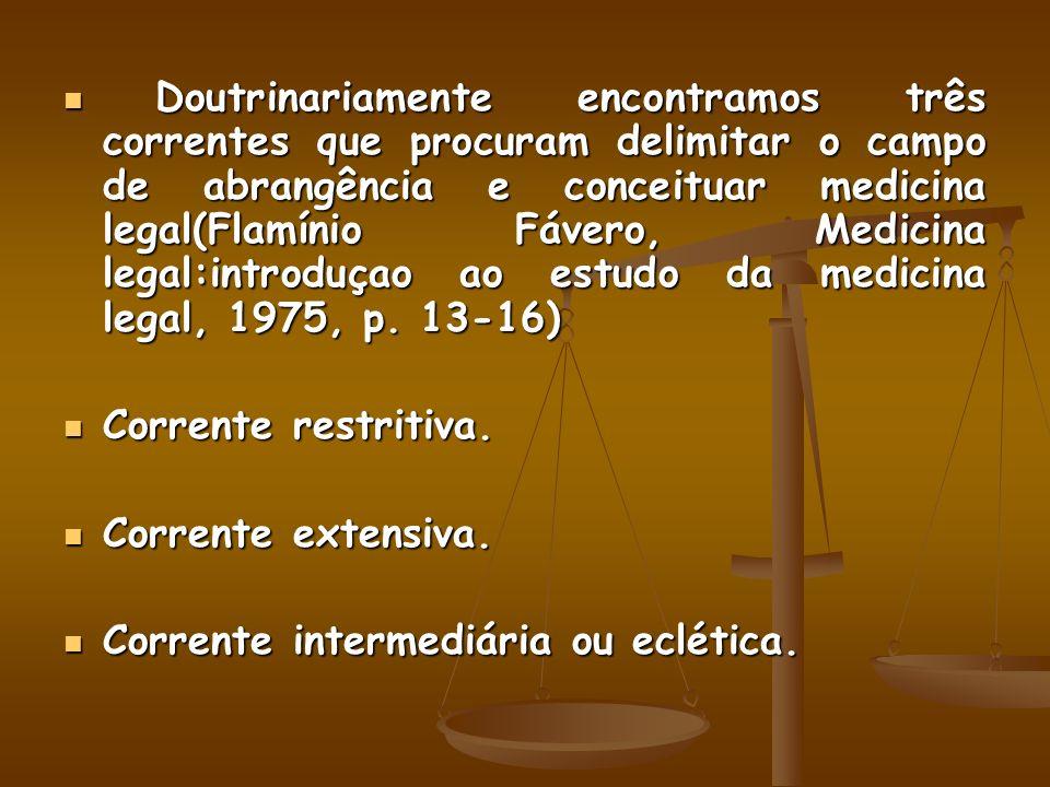 Doutrinariamente encontramos três correntes que procuram delimitar o campo de abrangência e conceituar medicina legal(Flamínio Fávero, Medicina legal:introduçao ao estudo da medicina legal, 1975, p. 13-16)