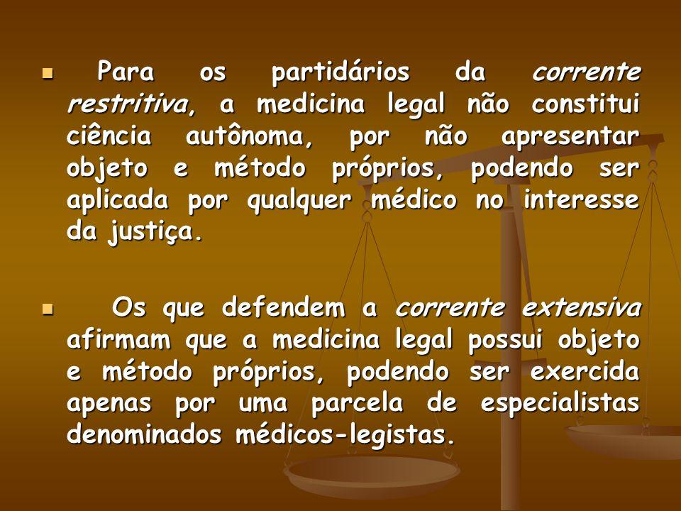 Para os partidários da corrente restritiva, a medicina legal não constitui ciência autônoma, por não apresentar objeto e método próprios, podendo ser aplicada por qualquer médico no interesse da justiça.
