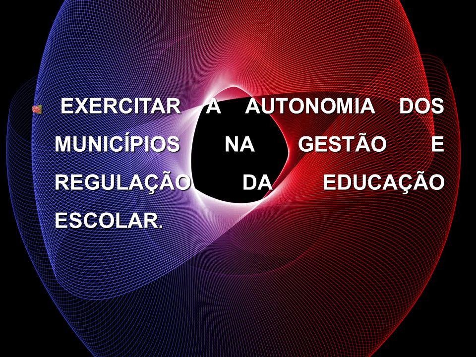 EXERCITAR A AUTONOMIA DOS MUNICÍPIOS NA GESTÃO E REGULAÇÃO DA EDUCAÇÃO ESCOLAR.