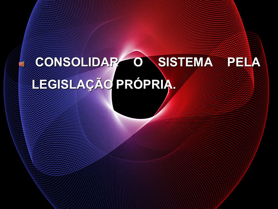 CONSOLIDAR O SISTEMA PELA LEGISLAÇÃO PRÓPRIA.