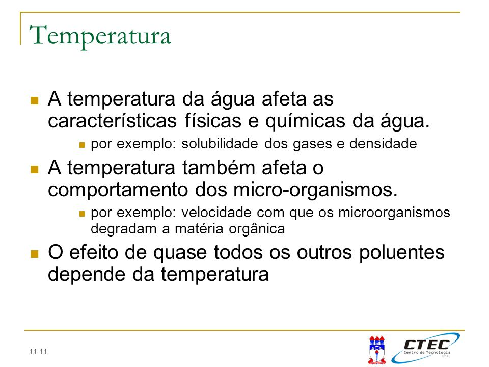 TemperaturaA temperatura da água afeta as características físicas e químicas da água. por exemplo: solubilidade dos gases e densidade.