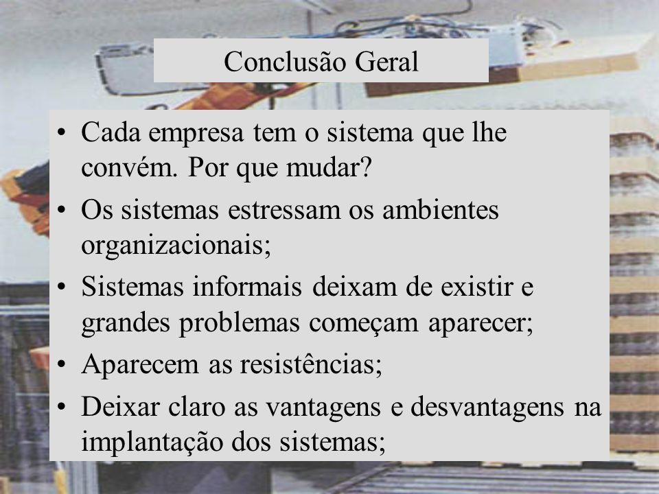 Conclusão Geral Cada empresa tem o sistema que lhe convém. Por que mudar Os sistemas estressam os ambientes organizacionais;