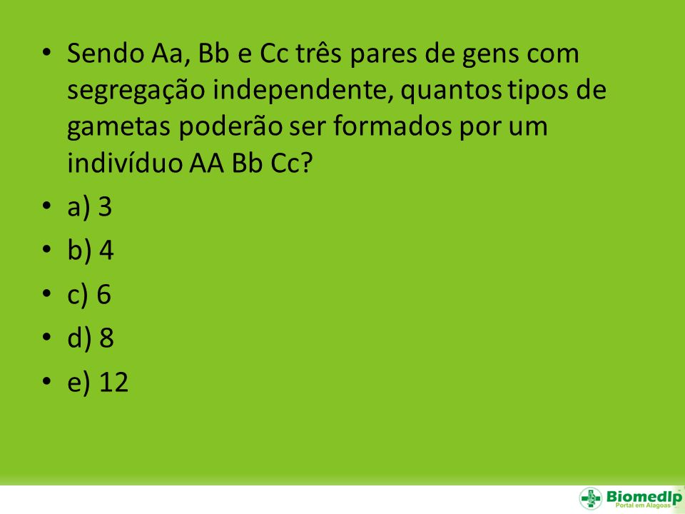 Sendo Aa, Bb e Cc três pares de gens com segregação independente, quantos tipos de gametas poderão ser formados por um indivíduo AA Bb Cc