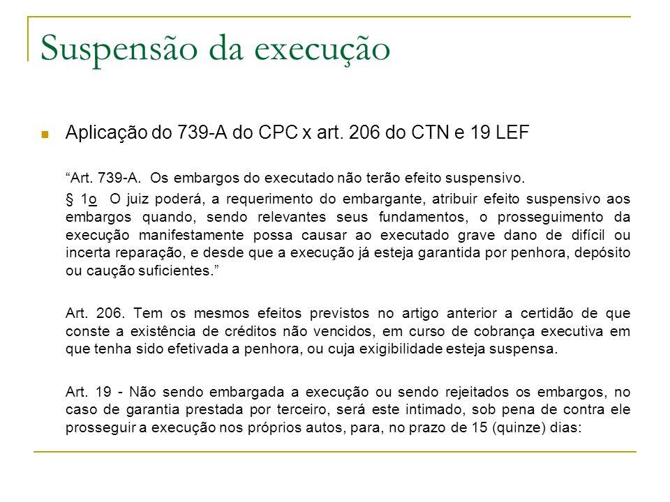 Suspensão da execução Aplicação do 739-A do CPC x art. 206 do CTN e 19 LEF. Art. 739-A. Os embargos do executado não terão efeito suspensivo.