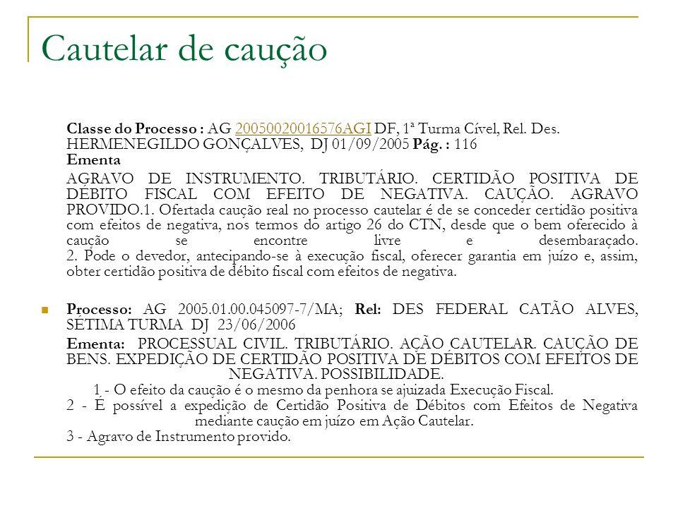 Cautelar de caução Classe do Processo : AG 20050020016576AGI DF, 1ª Turma Cível, Rel. Des. HERMENEGILDO GONÇALVES, DJ 01/09/2005 Pág. : 116 Ementa.