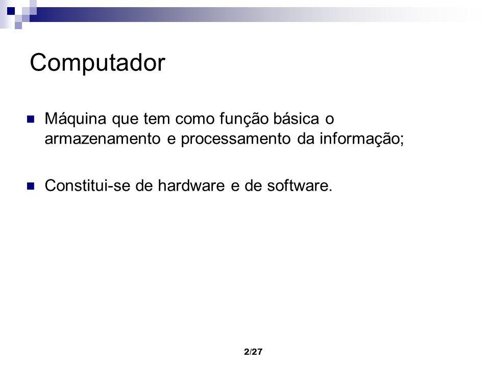 Computador Máquina que tem como função básica o armazenamento e processamento da informação; Constitui-se de hardware e de software.