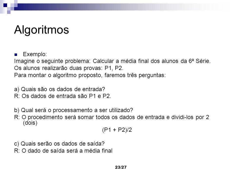 Algoritmos Exemplo: Imagine o seguinte problema: Calcular a média final dos alunos da 6ª Série. Os alunos realizarão duas provas: P1, P2.