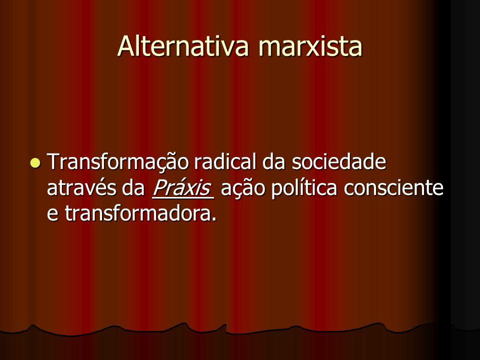 Alternativa marxista Transformação radical da sociedade através da Práxis ação política consciente e transformadora.
