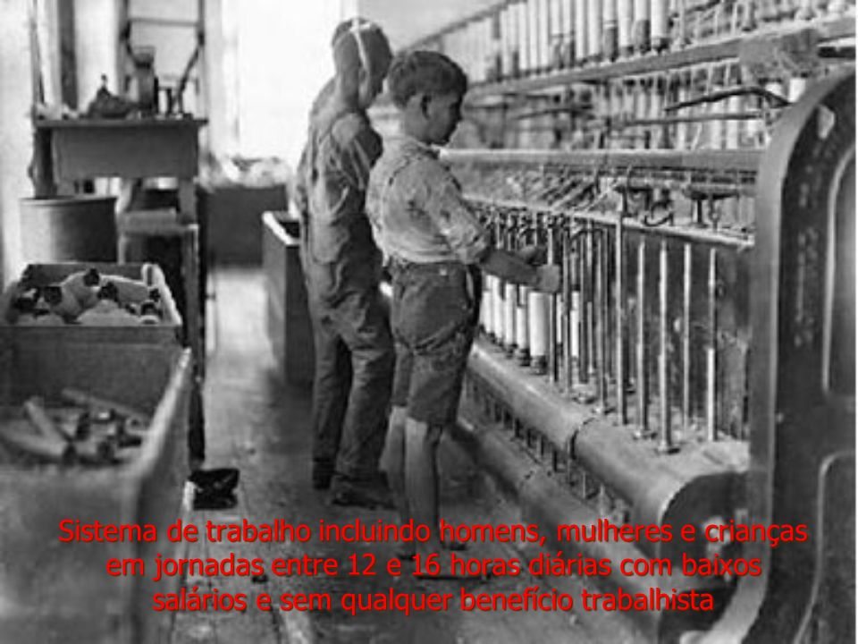 Sistema de trabalho incluindo homens, mulheres e crianças em jornadas entre 12 e 16 horas diárias com baixos salários e sem qualquer benefício trabalhista