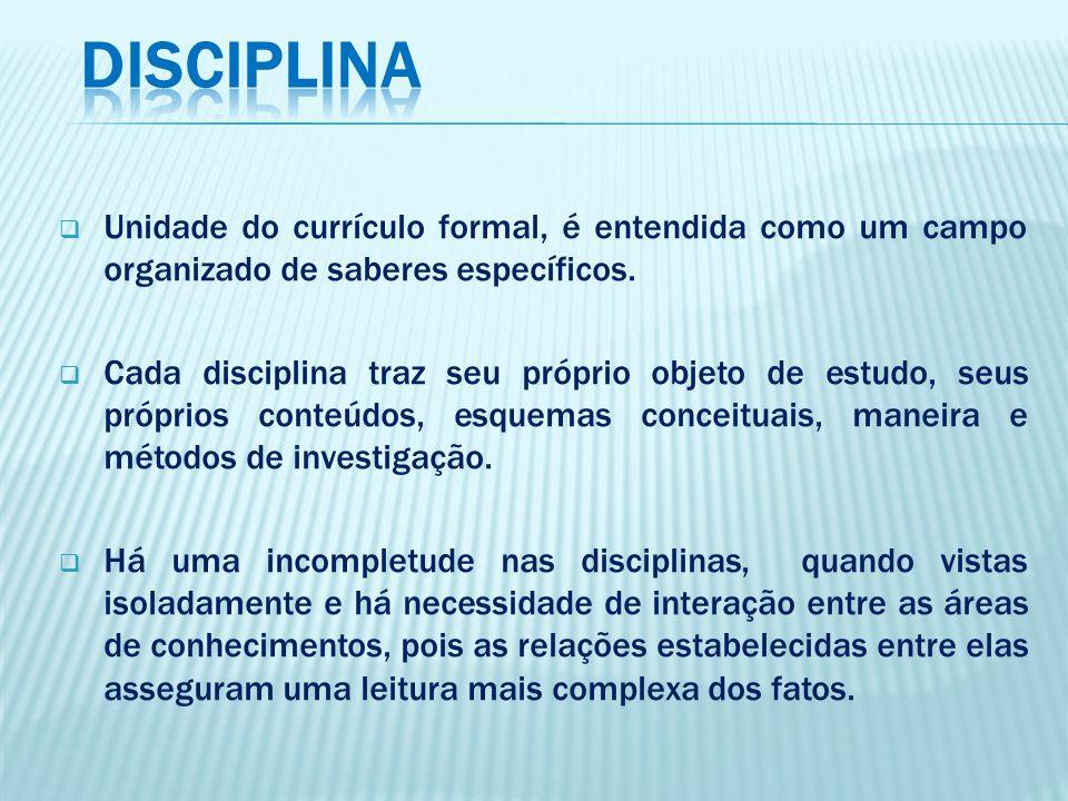 DISCIPLINA Unidade do currículo formal, é entendida como um campo organizado de saberes específicos.
