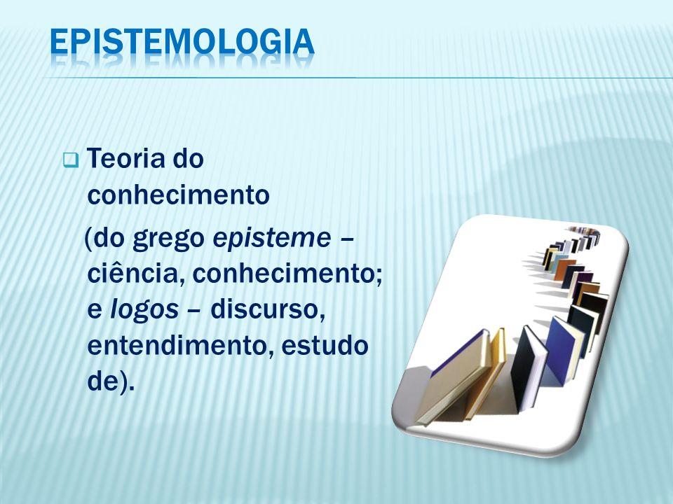 EPISTEMOLOGIA Teoria do conhecimento
