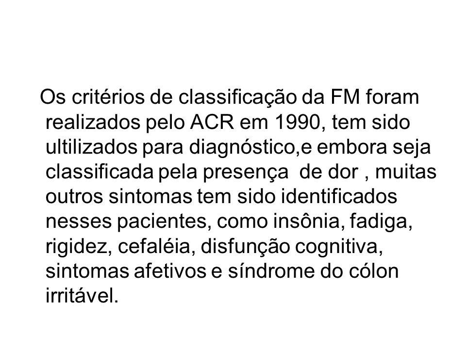 Os critérios de classificação da FM foram realizados pelo ACR em 1990, tem sido ultilizados para diagnóstico,e embora seja classificada pela presença de dor , muitas outros sintomas tem sido identificados nesses pacientes, como insônia, fadiga, rigidez, cefaléia, disfunção cognitiva, sintomas afetivos e síndrome do cólon irritável.