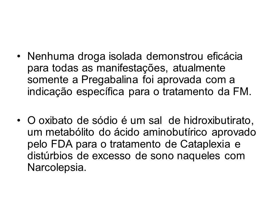 Nenhuma droga isolada demonstrou eficácia para todas as manifestações, atualmente somente a Pregabalina foi aprovada com a indicação específica para o tratamento da FM.