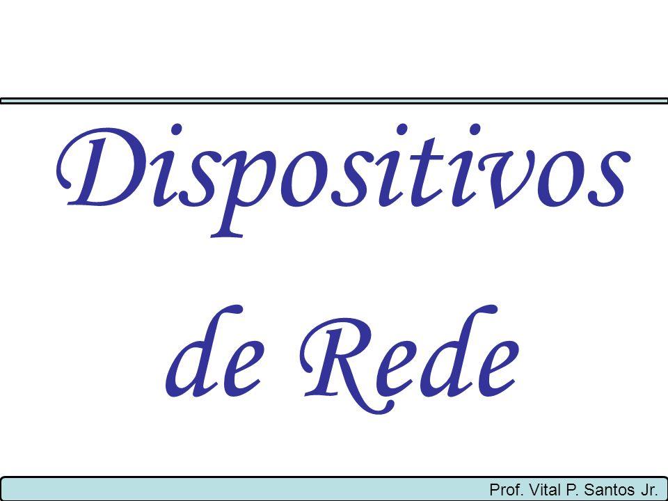 Dispositivos de Rede Prof. Vital P. Santos Jr.