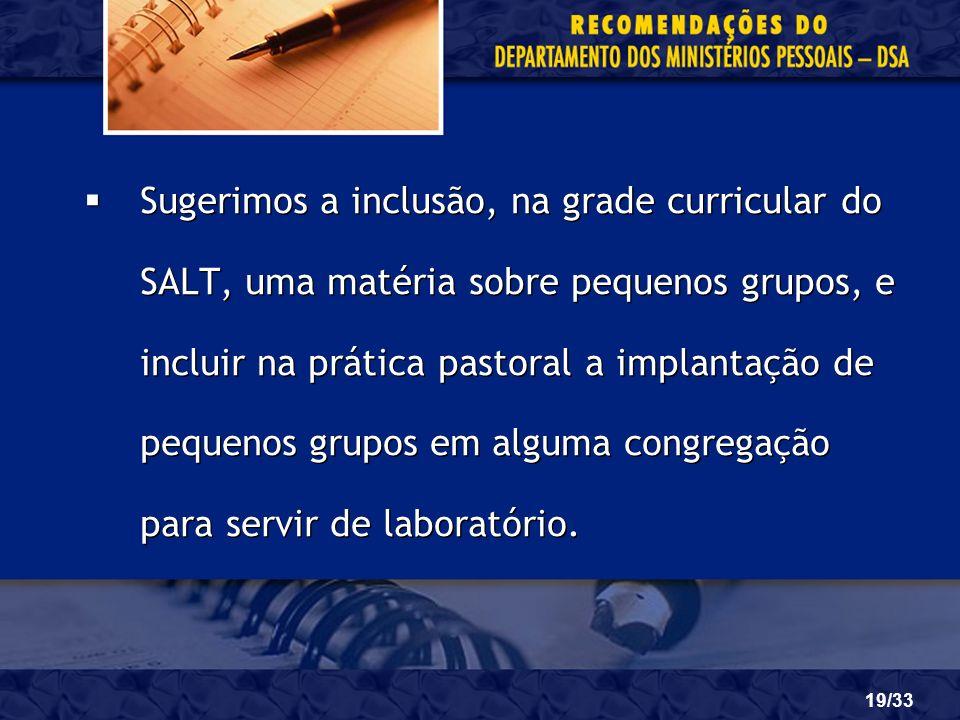 Sugerimos a inclusão, na grade curricular do SALT, uma matéria sobre pequenos grupos, e incluir na prática pastoral a implantação de pequenos grupos em alguma congregação para servir de laboratório.