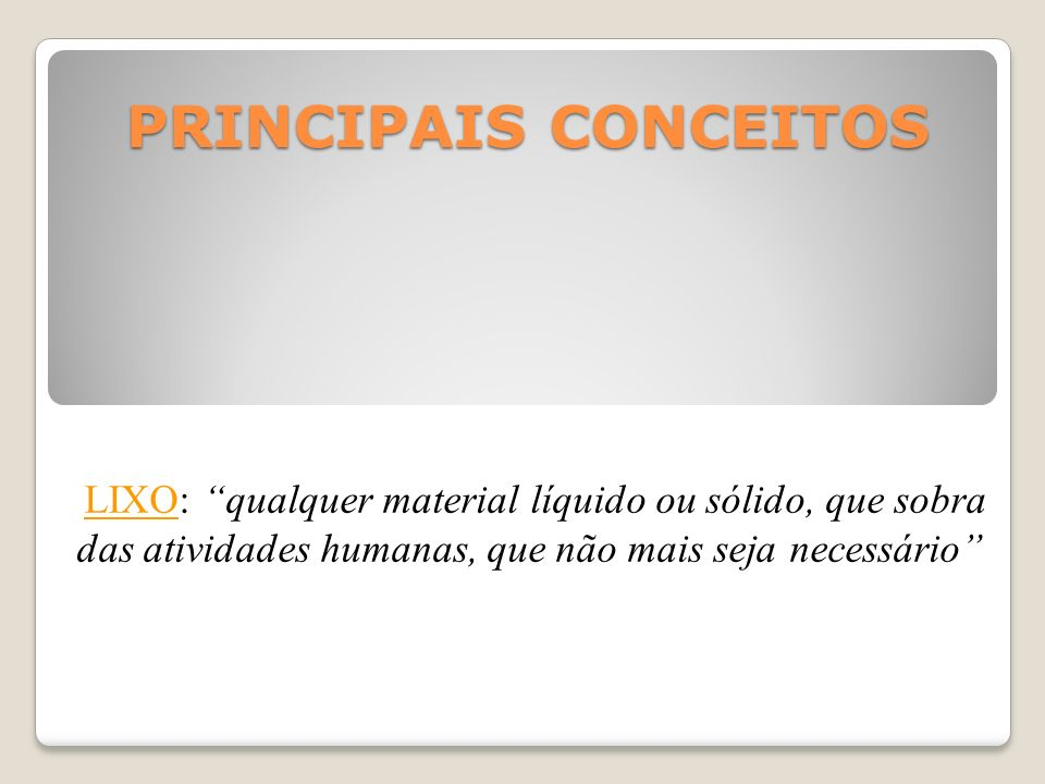 PRINCIPAIS CONCEITOS LIXO: qualquer material líquido ou sólido, que sobra das atividades humanas, que não mais seja necessário
