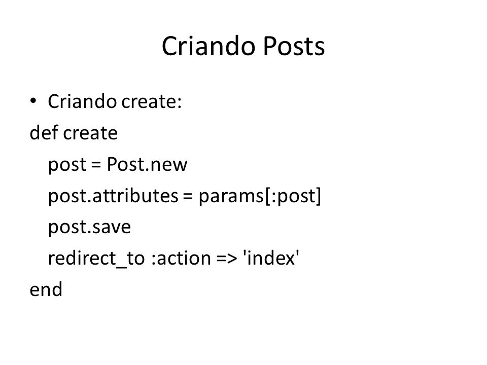 Criando Posts Criando create: def create post = Post.new