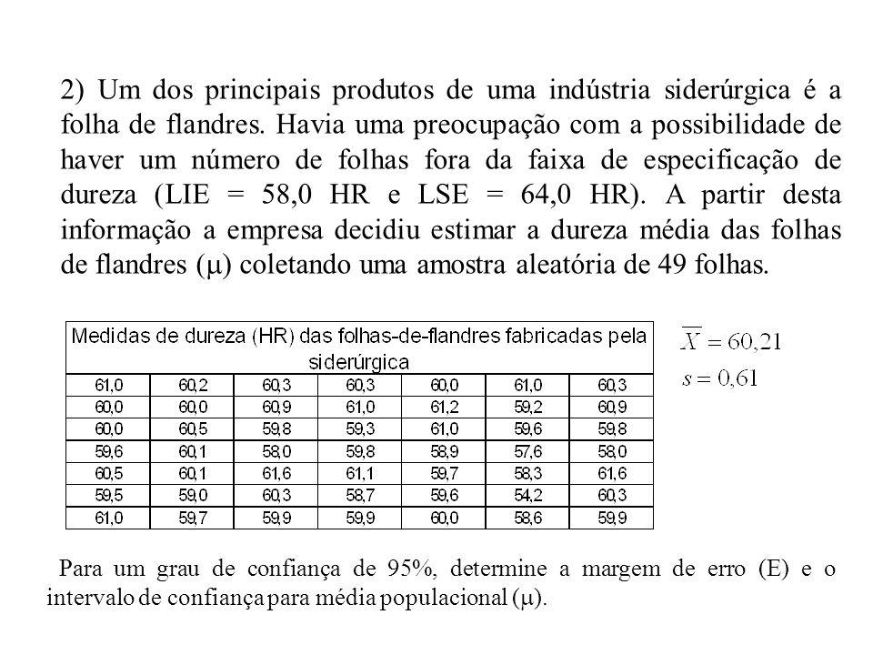 2) Um dos principais produtos de uma indústria siderúrgica é a folha de flandres. Havia uma preocupação com a possibilidade de haver um número de folhas fora da faixa de especificação de dureza (LIE = 58,0 HR e LSE = 64,0 HR). A partir desta informação a empresa decidiu estimar a dureza média das folhas de flandres () coletando uma amostra aleatória de 49 folhas.