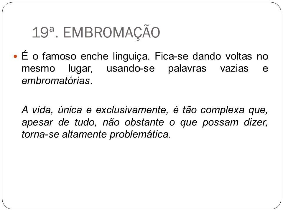 19ª. EMBROMAÇÃO É o famoso enche linguiça. Fica-se dando voltas no mesmo lugar, usando-se palavras vazias e embromatórias.