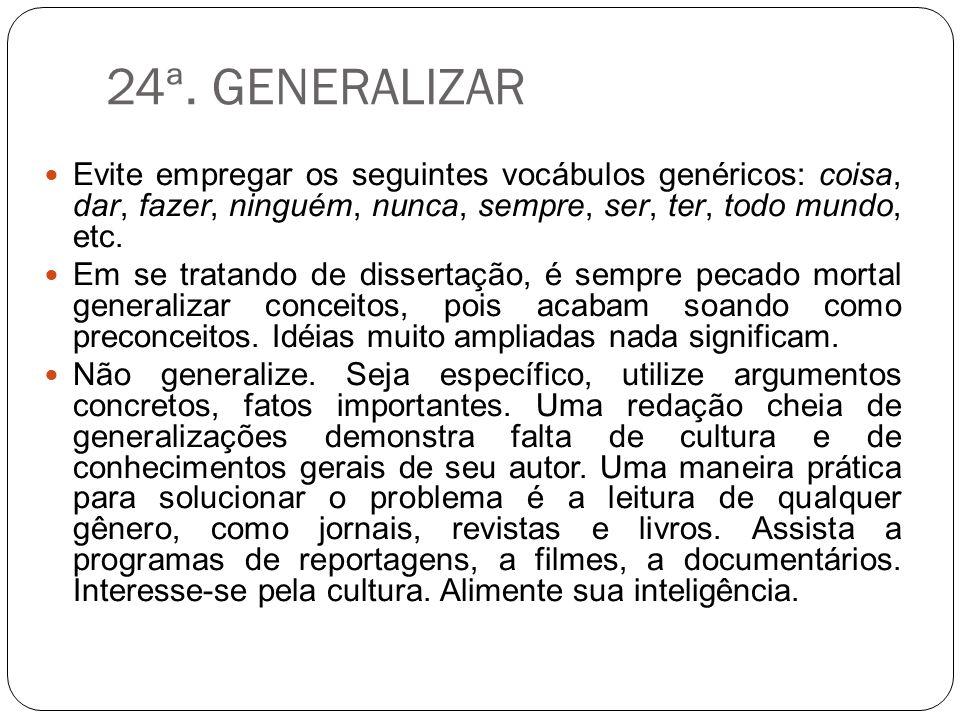 24ª. GENERALIZAR Evite empregar os seguintes vocábulos genéricos: coisa, dar, fazer, ninguém, nunca, sempre, ser, ter, todo mundo, etc.