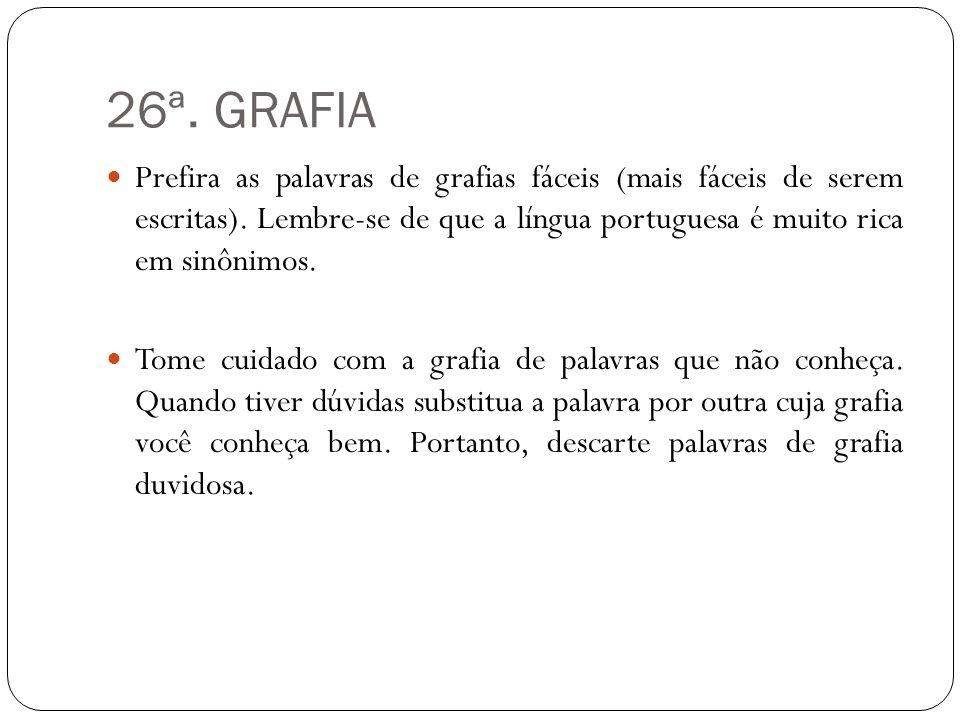 26ª. GRAFIA Prefira as palavras de grafias fáceis (mais fáceis de serem escritas). Lembre-se de que a língua portuguesa é muito rica em sinônimos.