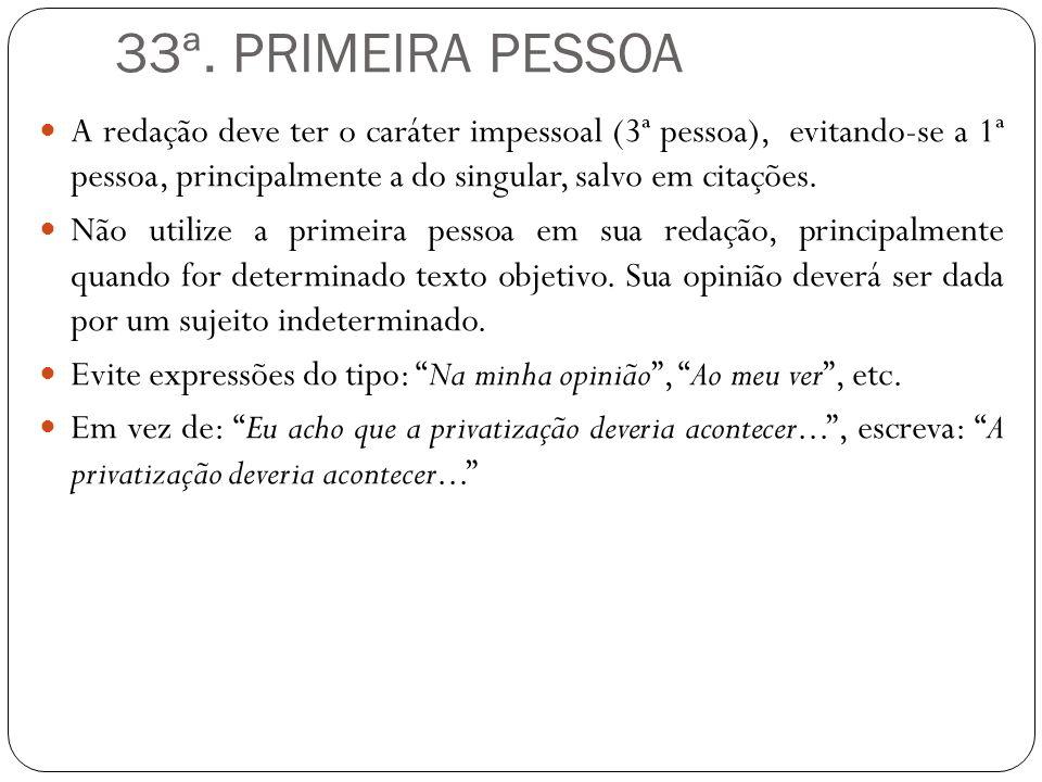 33ª. PRIMEIRA PESSOA A redação deve ter o caráter impessoal (3ª pessoa), evitando-se a 1ª pessoa, principalmente a do singular, salvo em citações.
