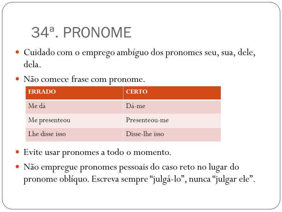 34ª. PRONOME Cuidado com o emprego ambíguo dos pronomes seu, sua, dele, dela. Não comece frase com pronome.