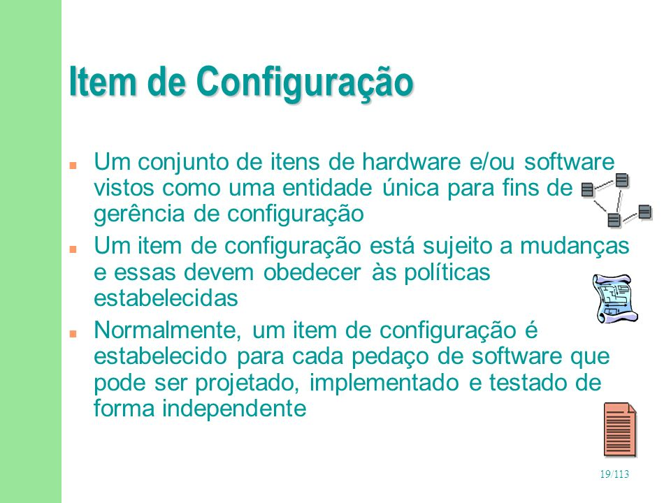 Item de ConfiguraçãoUm conjunto de itens de hardware e/ou software vistos como uma entidade única para fins de gerência de configuração.