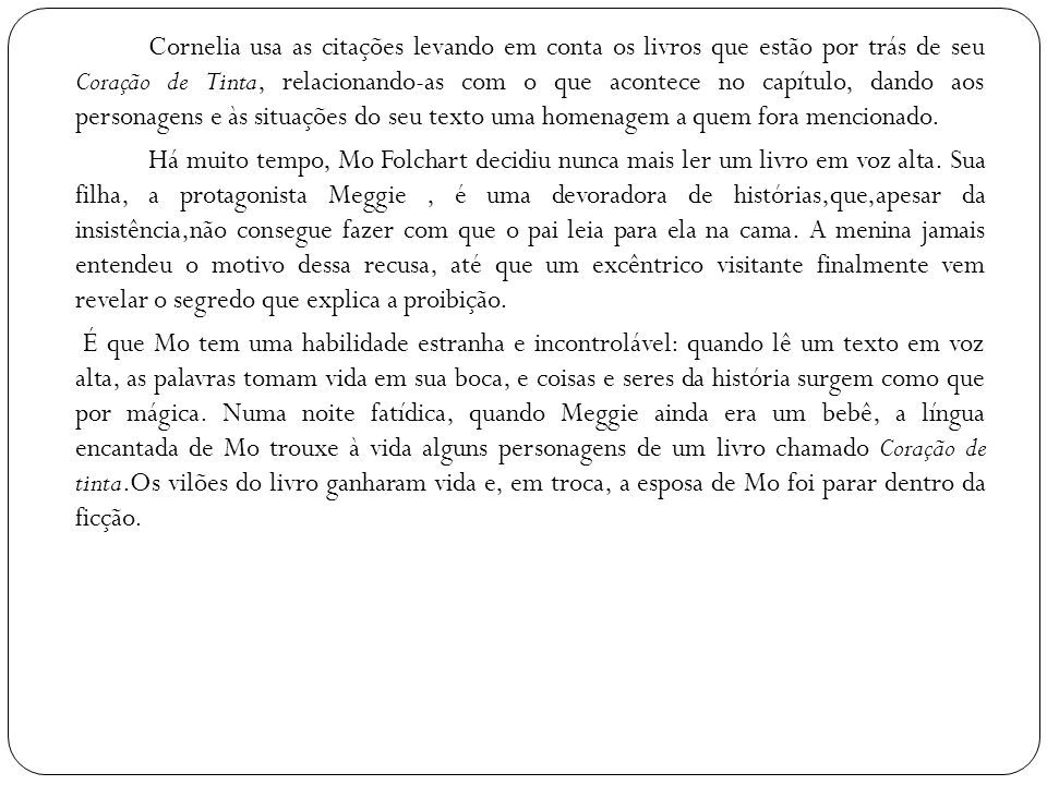 Cornelia usa as citações levando em conta os livros que estão por trás de seu Coração de Tinta, relacionando-as com o que acontece no capítulo, dando aos personagens e às situações do seu texto uma homenagem a quem fora mencionado.