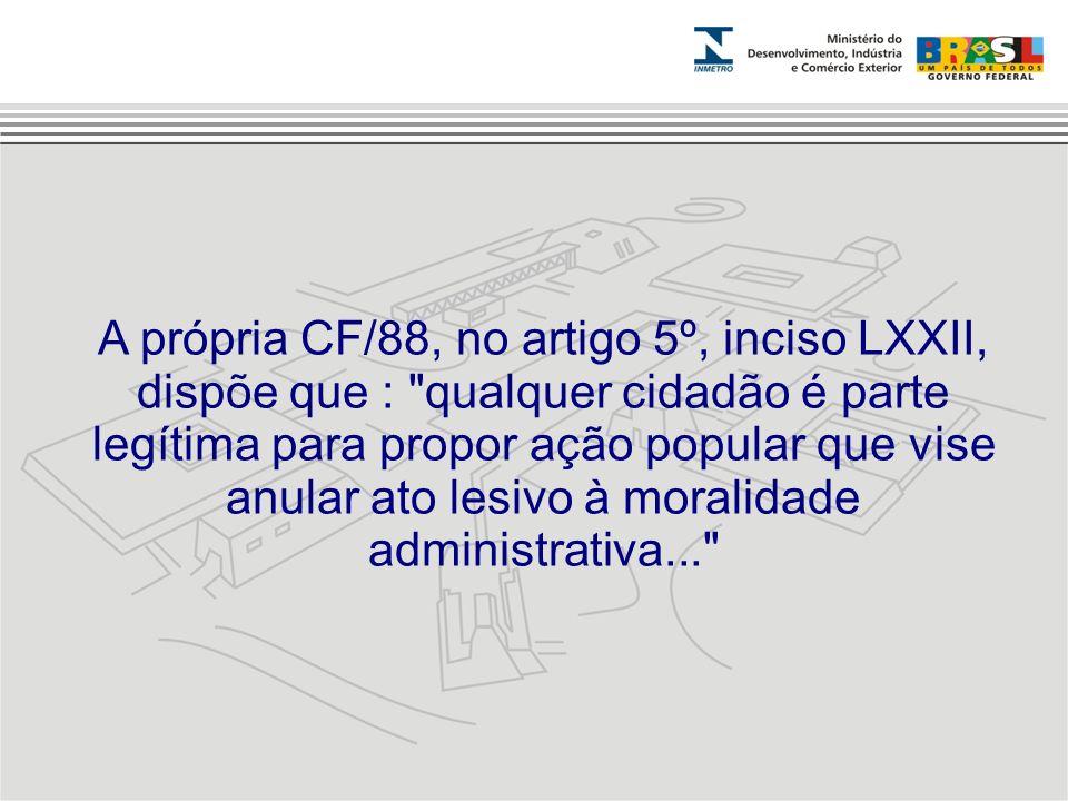 A própria CF/88, no artigo 5º, inciso LXXII, dispõe que : qualquer cidadão é parte legítima para propor ação popular que vise anular ato lesivo à moralidade administrativa...