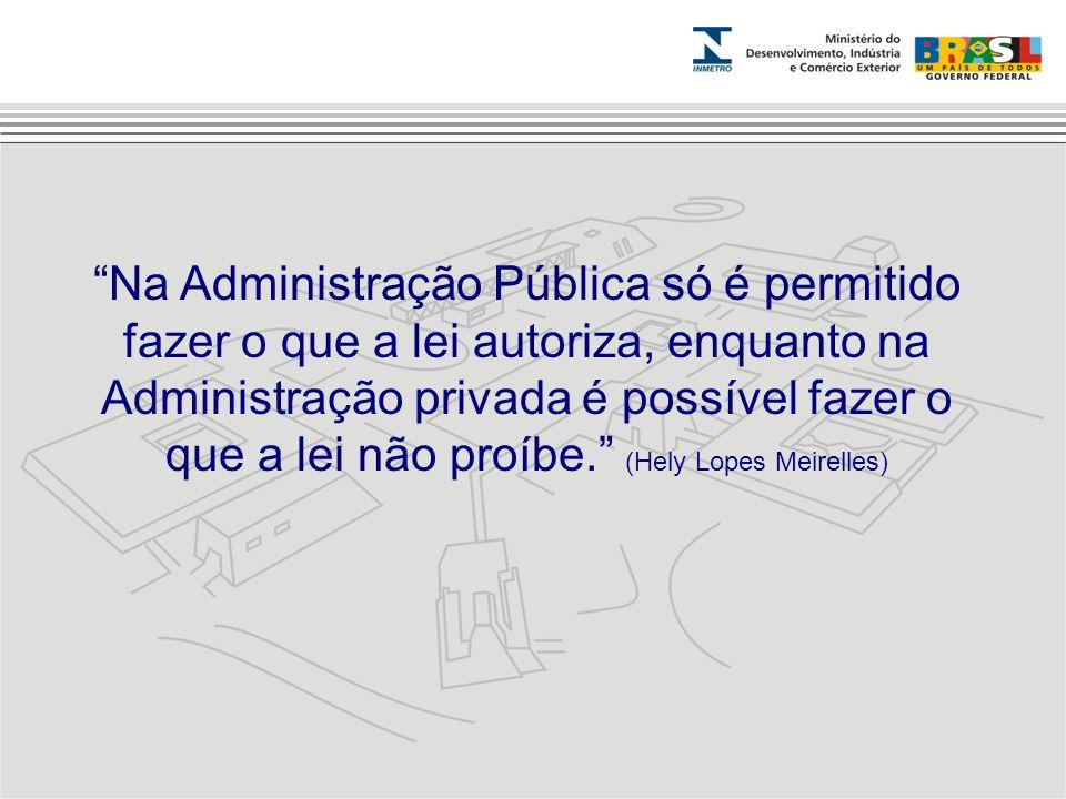 Na Administração Pública só é permitido fazer o que a lei autoriza, enquanto na Administração privada é possível fazer o que a lei não proíbe. (Hely Lopes Meirelles)