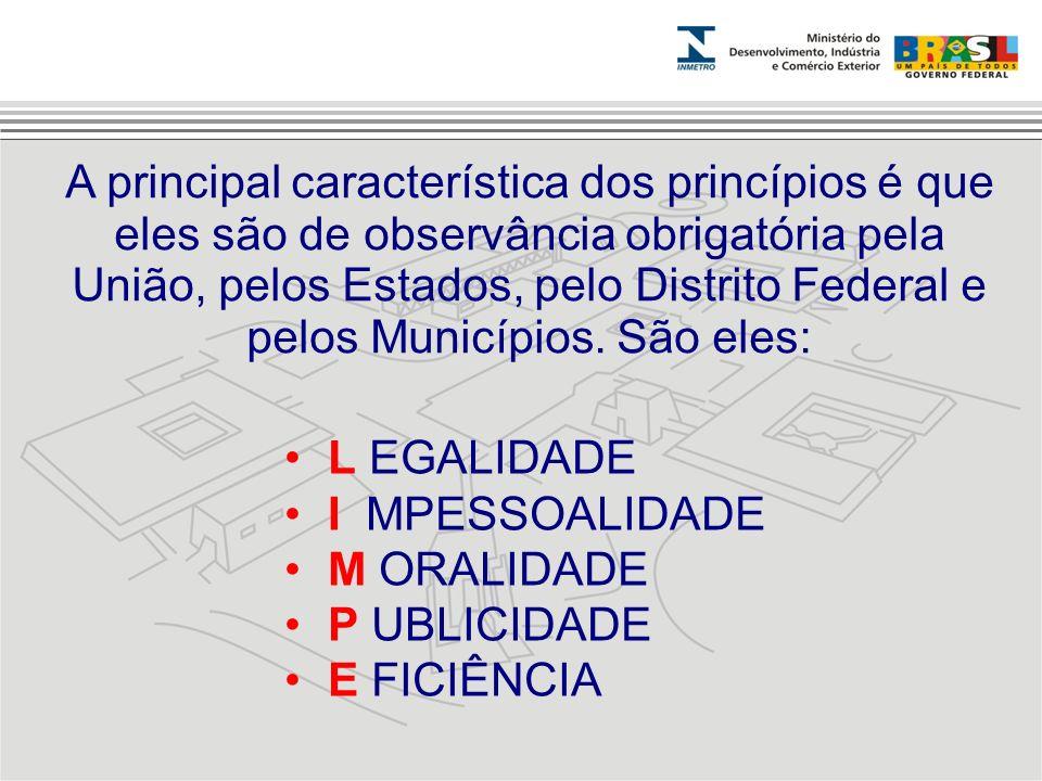 A principal característica dos princípios é que eles são de observância obrigatória pela União, pelos Estados, pelo Distrito Federal e pelos Municípios. São eles: