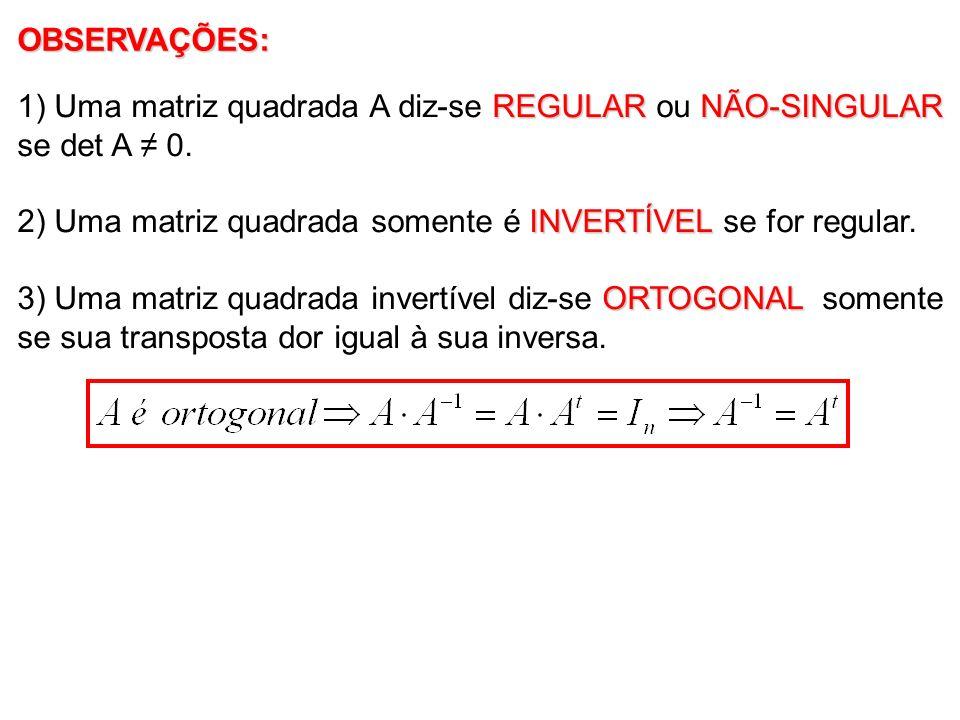 OBSERVAÇÕES: 1) Uma matriz quadrada A diz-se REGULAR ou NÃO-SINGULAR se det A ≠ 0. 2) Uma matriz quadrada somente é INVERTÍVEL se for regular.