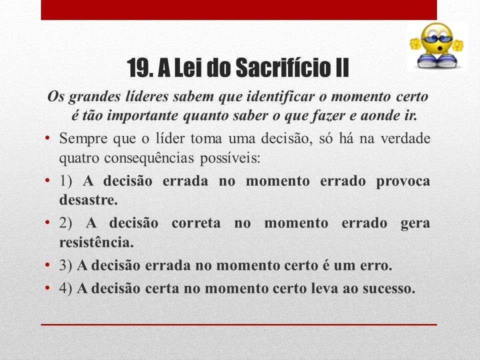 19. A Lei do Sacrifício IIOs grandes líderes sabem que identificar o momento certo é tão importante quanto saber o que fazer e aonde ir.