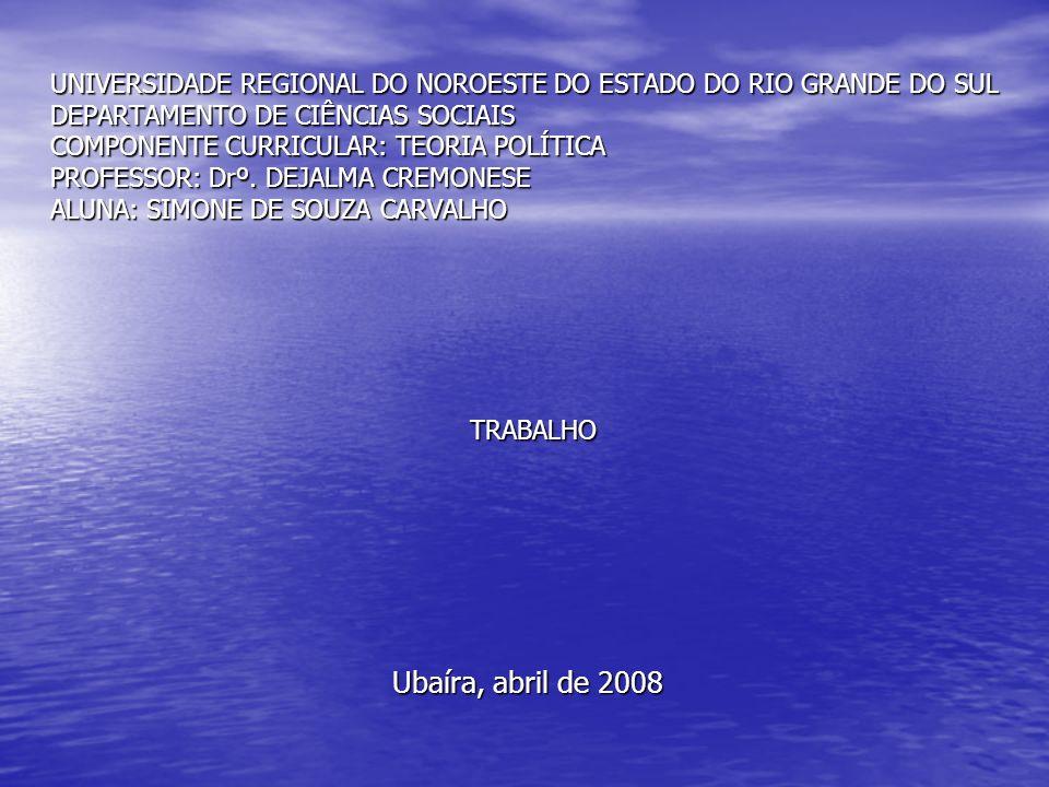 UNIVERSIDADE REGIONAL DO NOROESTE DO ESTADO DO RIO GRANDE DO SUL DEPARTAMENTO DE CIÊNCIAS SOCIAIS COMPONENTE CURRICULAR: TEORIA POLÍTICA PROFESSOR: Drº. DEJALMA CREMONESE ALUNA: SIMONE DE SOUZA CARVALHO TRABALHO